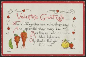 """Valentine depicting anthropomorphized vegetables with the text """"Valentine Greetings. The Suffragettes can rule, they say, and splendid they may be, But the girl who can rule the kitchen, Oh that's the girl for me."""""""